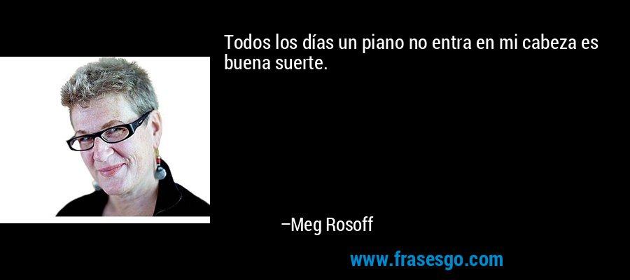Todos los días un piano no entra en mi cabeza es buena suerte. – Meg Rosoff