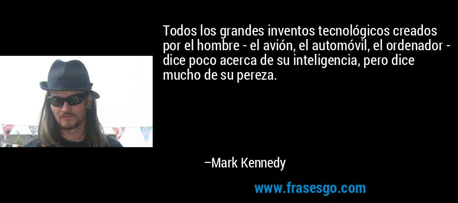 Todos los grandes inventos tecnológicos creados por el hombre - el avión, el automóvil, el ordenador - dice poco acerca de su inteligencia, pero dice mucho de su pereza. – Mark Kennedy