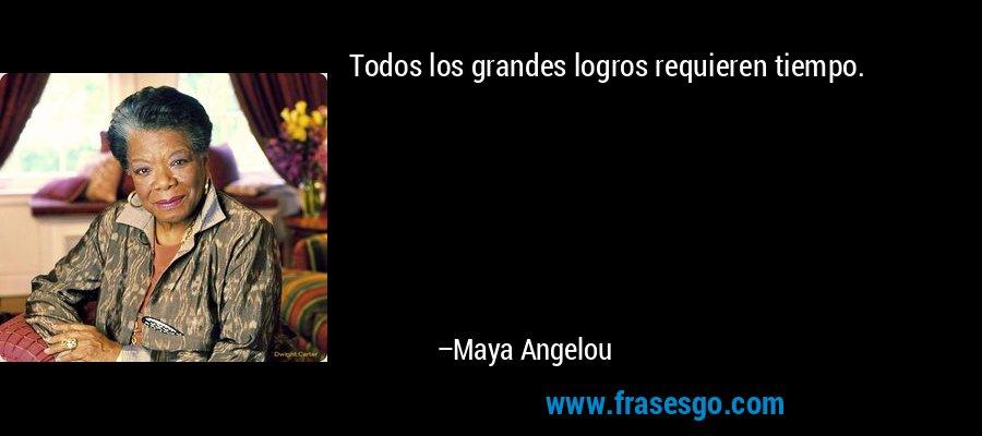 Todos los grandes logros requieren tiempo. – Maya Angelou