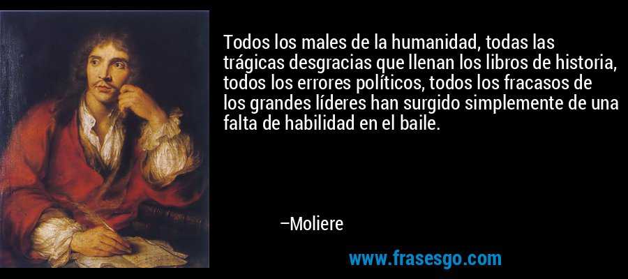 Todos los males de la humanidad, todas las trágicas desgracias que llenan los libros de historia, todos los errores políticos, todos los fracasos de los grandes líderes han surgido simplemente de una falta de habilidad en el baile. – Moliere