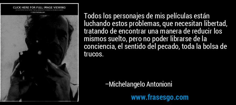 Todos los personajes de mis películas están luchando estos problemas, que necesitan libertad, tratando de encontrar una manera de reducir los mismos suelto, pero no poder librarse de la conciencia, el sentido del pecado, toda la bolsa de trucos. – Michelangelo Antonioni