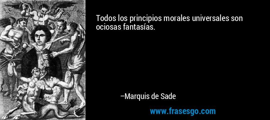 Todos los principios morales universales son ociosas fantasías. – Marquis de Sade