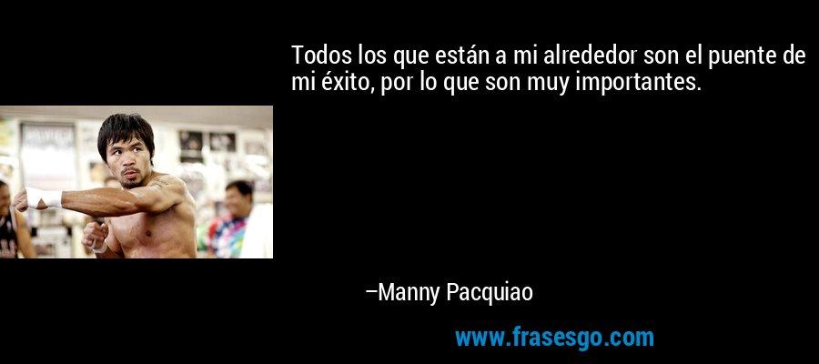 Todos los que están a mi alrededor son el puente de mi éxito, por lo que son muy importantes. – Manny Pacquiao