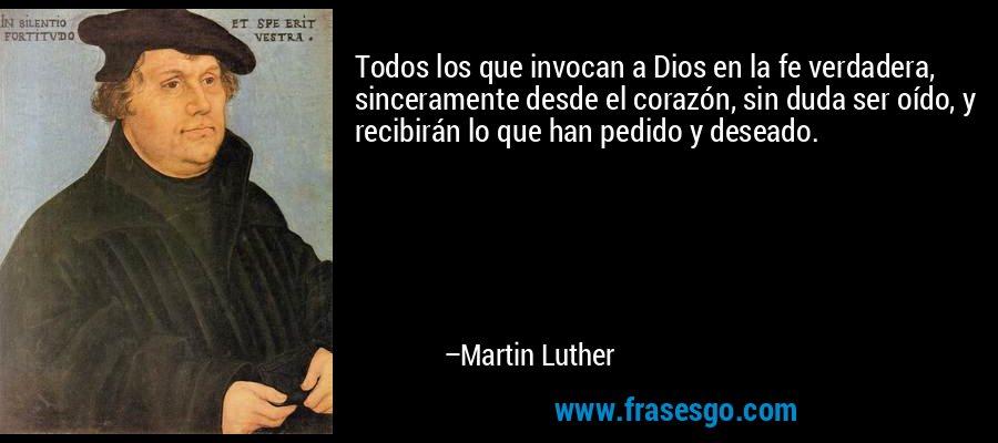 Todos los que invocan a Dios en la fe verdadera, sinceramente desde el corazón, sin duda ser oído, y recibirán lo que han pedido y deseado. – Martin Luther