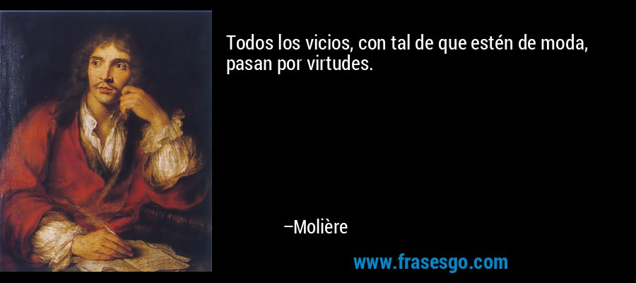 Todos los vicios, con tal de que estén de moda, pasan por virtudes. – Molière