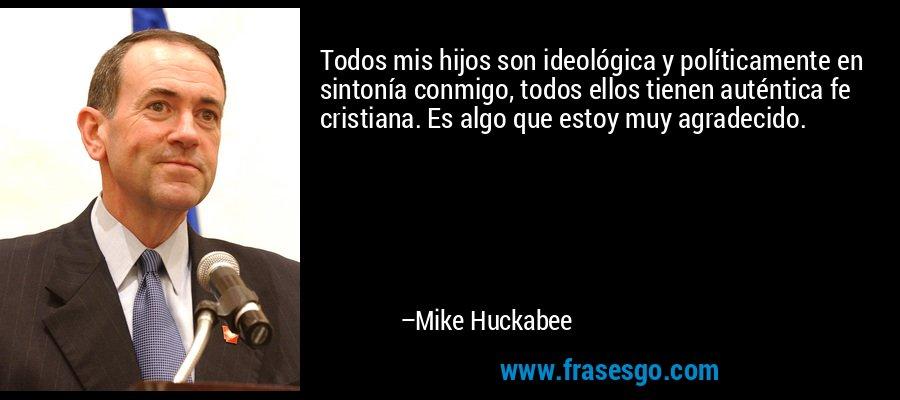 Todos mis hijos son ideológica y políticamente en sintonía conmigo, todos ellos tienen auténtica fe cristiana. Es algo que estoy muy agradecido. – Mike Huckabee
