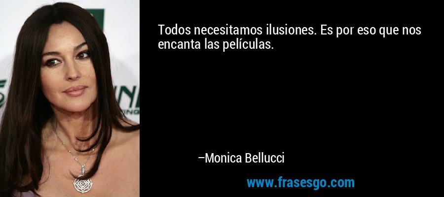 Todos necesitamos ilusiones. Es por eso que nos encanta las películas. – Monica Bellucci