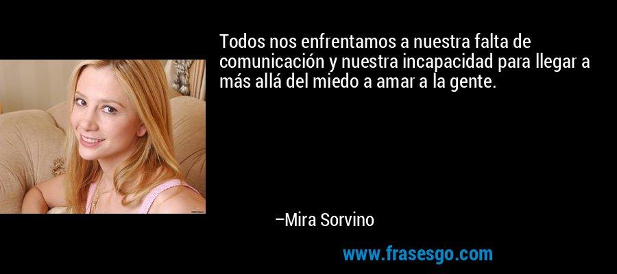 Todos nos enfrentamos a nuestra falta de comunicación y nuestra incapacidad para llegar a más allá del miedo a amar a la gente. – Mira Sorvino