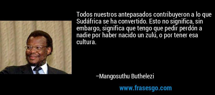 Todos nuestros antepasados contribuyeron a lo que Sudáfrica se ha convertido. Esto no significa, sin embargo, significa que tengo que pedir perdón a nadie por haber nacido un zulú, o por tener esa cultura. – Mangosuthu Buthelezi
