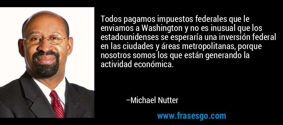 Todos pagamos impuestos federales que le enviamos a Washington y no es inusual que los estadounidenses se esperaría una inversión federal en las ciudades y áreas metropolitanas, porque nosotros somos los que están generando la actividad económica. – Michael Nutter