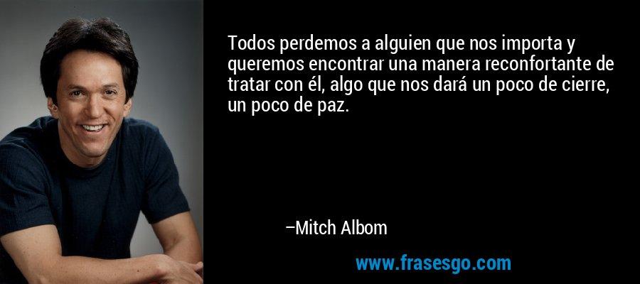 Todos perdemos a alguien que nos importa y queremos encontrar una manera reconfortante de tratar con él, algo que nos dará un poco de cierre, un poco de paz. – Mitch Albom