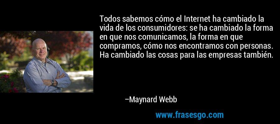 Todos sabemos cómo el Internet ha cambiado la vida de los consumidores: se ha cambiado la forma en que nos comunicamos, la forma en que compramos, cómo nos encontramos con personas. Ha cambiado las cosas para las empresas también. – Maynard Webb