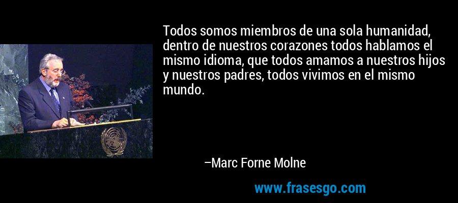 Todos somos miembros de una sola humanidad, dentro de nuestros corazones todos hablamos el mismo idioma, que todos amamos a nuestros hijos y nuestros padres, todos vivimos en el mismo mundo. – Marc Forne Molne