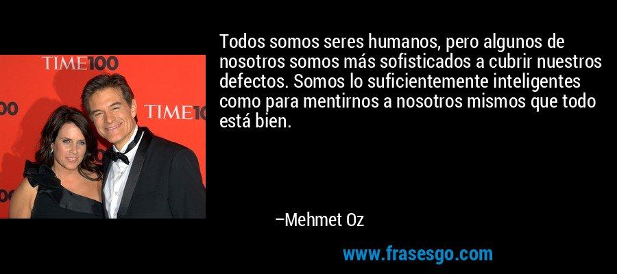 Todos somos seres humanos, pero algunos de nosotros somos más sofisticados a cubrir nuestros defectos. Somos lo suficientemente inteligentes como para mentirnos a nosotros mismos que todo está bien. – Mehmet Oz
