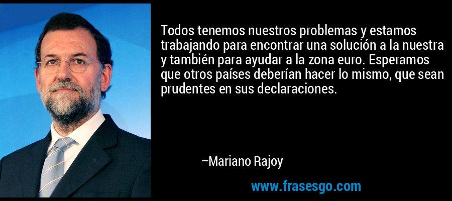 Todos tenemos nuestros problemas y estamos trabajando para encontrar una solución a la nuestra y también para ayudar a la zona euro. Esperamos que otros países deberían hacer lo mismo, que sean prudentes en sus declaraciones. – Mariano Rajoy