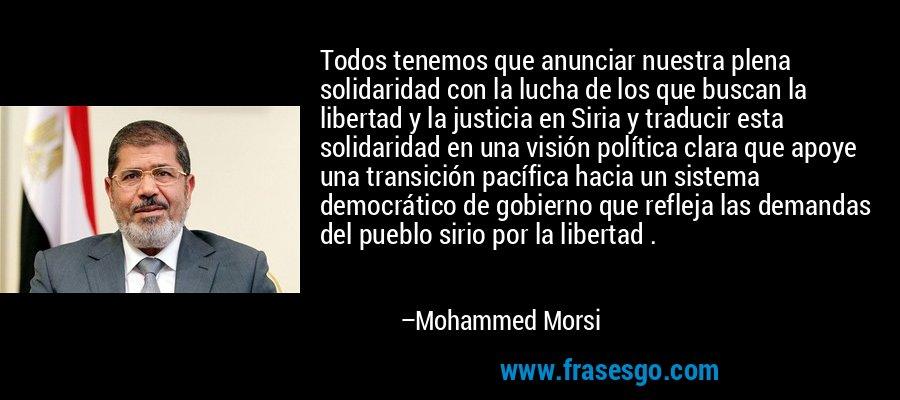 Todos tenemos que anunciar nuestra plena solidaridad con la lucha de los que buscan la libertad y la justicia en Siria y traducir esta solidaridad en una visión política clara que apoye una transición pacífica hacia un sistema democrático de gobierno que refleja las demandas del pueblo sirio por la libertad . – Mohammed Morsi