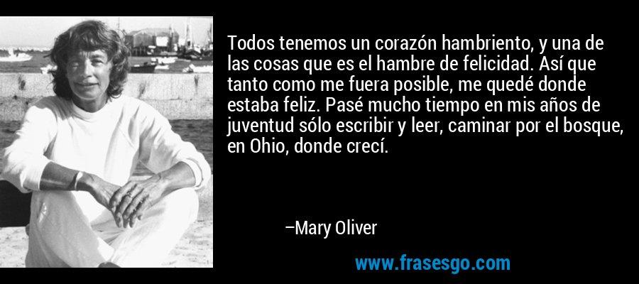 Todos tenemos un corazón hambriento, y una de las cosas que es el hambre de felicidad. Así que tanto como me fuera posible, me quedé donde estaba feliz. Pasé mucho tiempo en mis años de juventud sólo escribir y leer, caminar por el bosque, en Ohio, donde crecí. – Mary Oliver