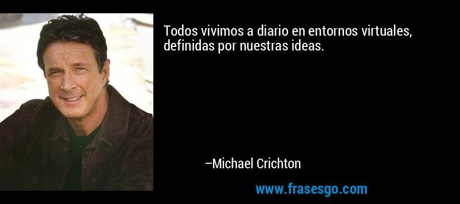 Todos vivimos a diario en entornos virtuales, definidas por nuestras ideas. – Michael Crichton