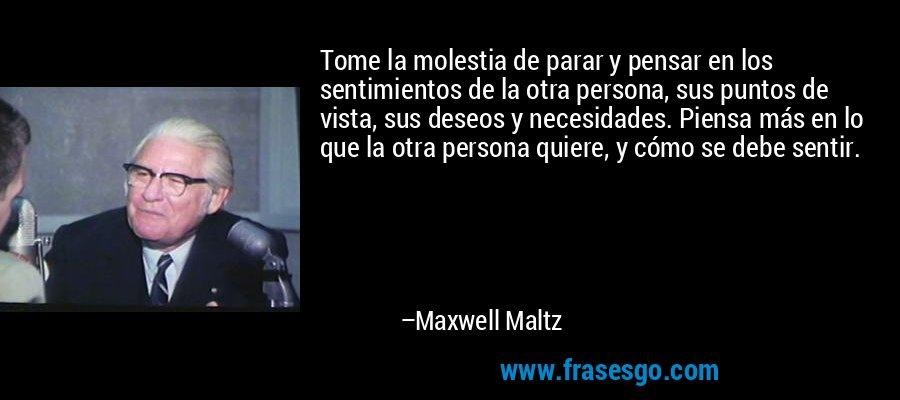 Tome la molestia de parar y pensar en los sentimientos de la otra persona, sus puntos de vista, sus deseos y necesidades. Piensa más en lo que la otra persona quiere, y cómo se debe sentir. – Maxwell Maltz