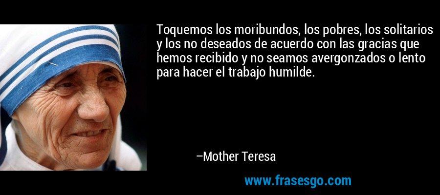 Toquemos los moribundos, los pobres, los solitarios y los no deseados de acuerdo con las gracias que hemos recibido y no seamos avergonzados o lento para hacer el trabajo humilde. – Mother Teresa