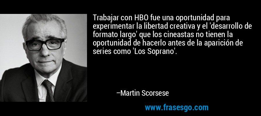 Trabajar con HBO fue una oportunidad para experimentar la libertad creativa y el 'desarrollo de formato largo' que los cineastas no tienen la oportunidad de hacerlo antes de la aparición de series como 'Los Soprano'. – Martin Scorsese