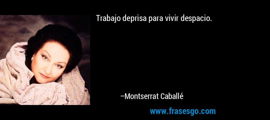 Trabajo deprisa para vivir despacio. – Montserrat Caballé