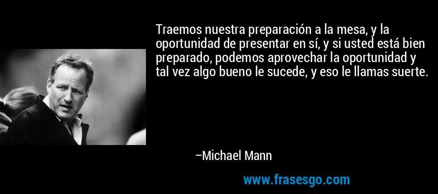 Traemos nuestra preparación a la mesa, y la oportunidad de presentar en sí, y si usted está bien preparado, podemos aprovechar la oportunidad y tal vez algo bueno le sucede, y eso le llamas suerte. – Michael Mann