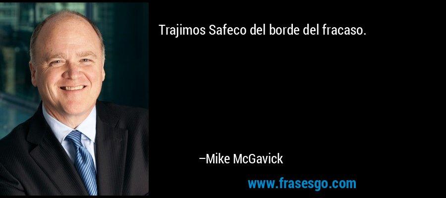 Trajimos Safeco del borde del fracaso. – Mike McGavick