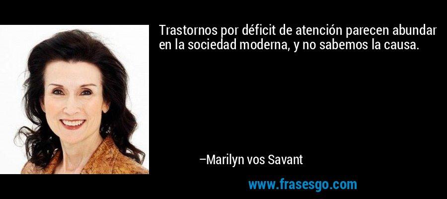 Trastornos por déficit de atención parecen abundar en la sociedad moderna, y no sabemos la causa. – Marilyn vos Savant