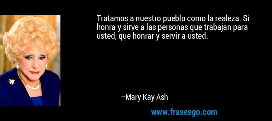 Tratamos a nuestro pueblo como la realeza. Si honra y sirve a las personas que trabajan para usted, que honrar y servir a usted. – Mary Kay Ash