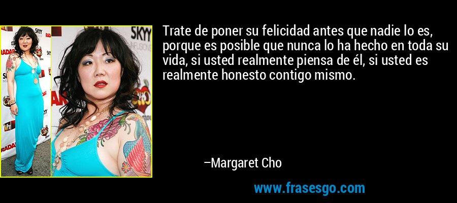 Trate de poner su felicidad antes que nadie lo es, porque es posible que nunca lo ha hecho en toda su vida, si usted realmente piensa de él, si usted es realmente honesto contigo mismo. – Margaret Cho