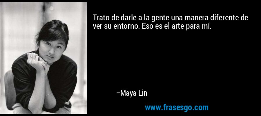 Trato de darle a la gente una manera diferente de ver su entorno. Eso es el arte para mí. – Maya Lin