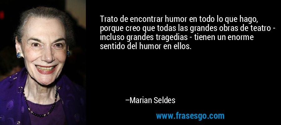 Trato de encontrar humor en todo lo que hago, porque creo que todas las grandes obras de teatro - incluso grandes tragedias - tienen un enorme sentido del humor en ellos. – Marian Seldes