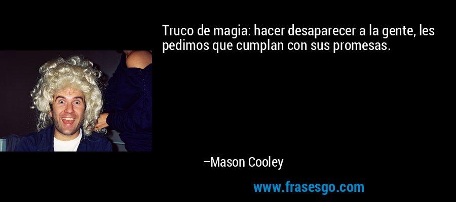 Truco de magia: hacer desaparecer a la gente, les pedimos que cumplan con sus promesas. – Mason Cooley