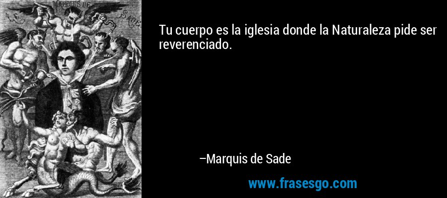 Tu cuerpo es la iglesia donde la Naturaleza pide ser reverenciado. – Marquis de Sade