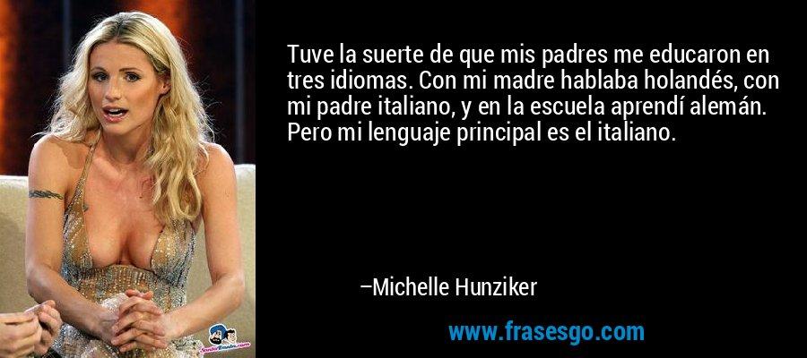 Tuve la suerte de que mis padres me educaron en tres idiomas. Con mi madre hablaba holandés, con mi padre italiano, y en la escuela aprendí alemán. Pero mi lenguaje principal es el italiano. – Michelle Hunziker