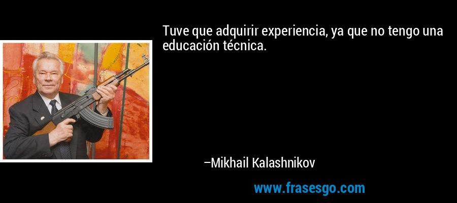 Tuve que adquirir experiencia, ya que no tengo una educación técnica. – Mikhail Kalashnikov