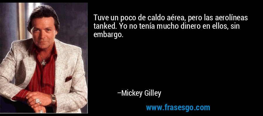 Tuve un poco de caldo aérea, pero las aerolíneas tanked. Yo no tenía mucho dinero en ellos, sin embargo. – Mickey Gilley