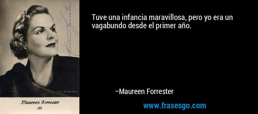 Tuve una infancia maravillosa, pero yo era un vagabundo desde el primer año. – Maureen Forrester
