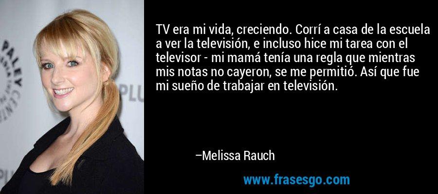 TV era mi vida, creciendo. Corrí a casa de la escuela a ver la televisión, e incluso hice mi tarea con el televisor - mi mamá tenía una regla que mientras mis notas no cayeron, se me permitió. Así que fue mi sueño de trabajar en televisión. – Melissa Rauch
