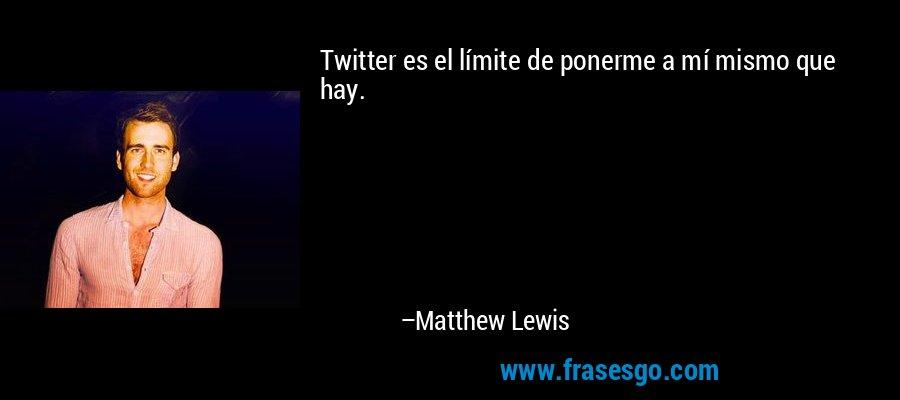 Twitter es el límite de ponerme a mí mismo que hay. – Matthew Lewis