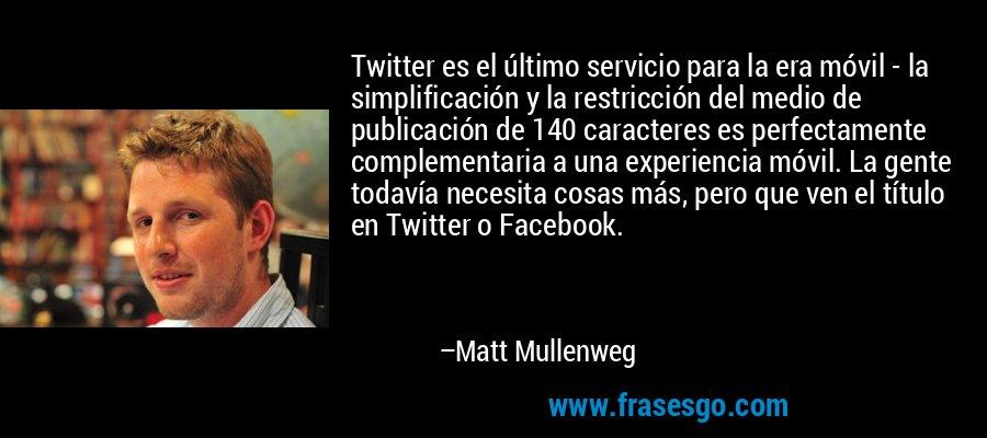 Twitter es el último servicio para la era móvil - la simplificación y la restricción del medio de publicación de 140 caracteres es perfectamente complementaria a una experiencia móvil. La gente todavía necesita cosas más, pero que ven el título en Twitter o Facebook. – Matt Mullenweg