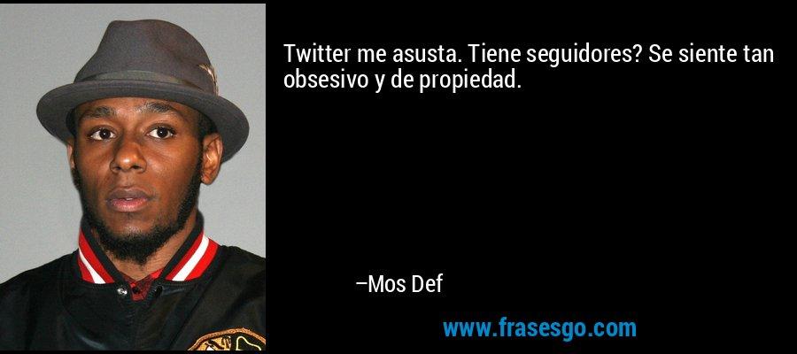 Twitter me asusta. Tiene seguidores? Se siente tan obsesivo y de propiedad. – Mos Def