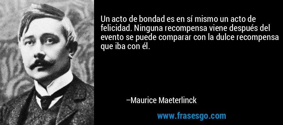 Un acto de bondad es en sí mismo un acto de felicidad. Ninguna recompensa viene después del evento se puede comparar con la dulce recompensa que iba con él. – Maurice Maeterlinck