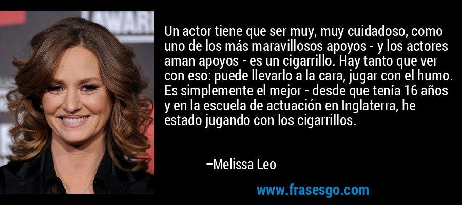 Un actor tiene que ser muy, muy cuidadoso, como uno de los más maravillosos apoyos - y los actores aman apoyos - es un cigarrillo. Hay tanto que ver con eso: puede llevarlo a la cara, jugar con el humo. Es simplemente el mejor - desde que tenía 16 años y en la escuela de actuación en Inglaterra, he estado jugando con los cigarrillos. – Melissa Leo