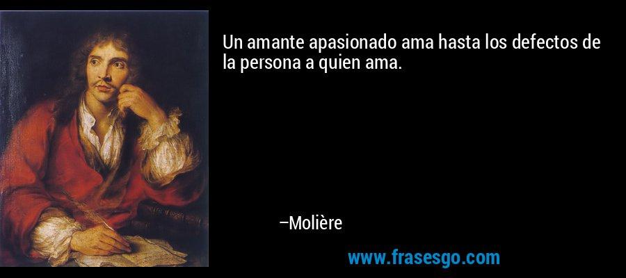 Un amante apasionado ama hasta los defectos de la persona a quien ama. – Molière