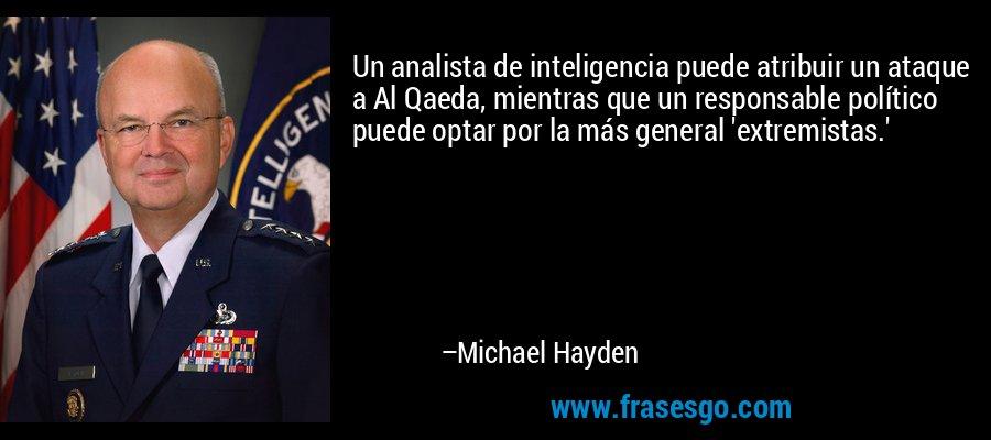 Un analista de inteligencia puede atribuir un ataque a Al Qaeda, mientras que un responsable político puede optar por la más general 'extremistas.' – Michael Hayden