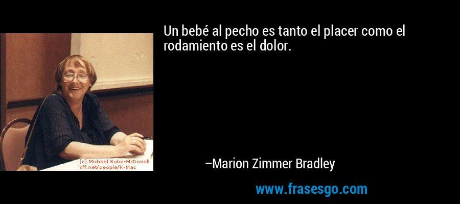 Un bebé al pecho es tanto el placer como el rodamiento es el dolor. – Marion Zimmer Bradley