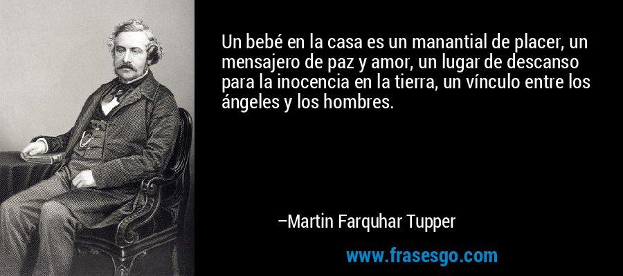 Un bebé en la casa es un manantial de placer, un mensajero de paz y amor, un lugar de descanso para la inocencia en la tierra, un vínculo entre los ángeles y los hombres. – Martin Farquhar Tupper