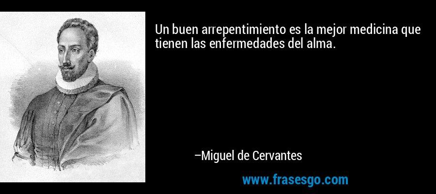 Un buen arrepentimiento es la mejor medicina que tienen las enfermedades del alma. – Miguel de Cervantes